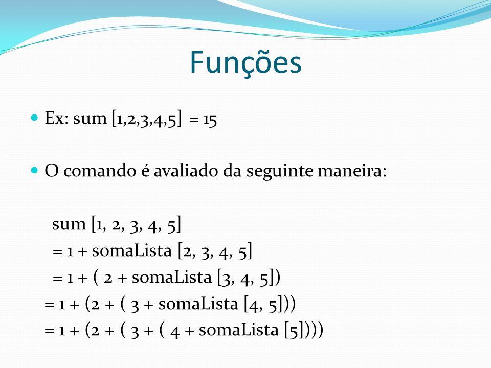 Funções Ex: sum [1,2,3,4,5] = 15 O comando é avaliado da seguinte maneira: sum [1, 2, 3, 4, 5] = 1 + somaLista [2, 3, 4, 5] = 1 + ( 2 + somaLista [3,
