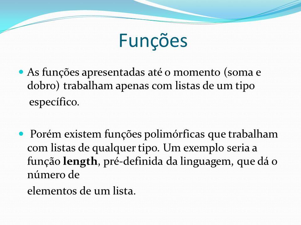 Funções As funções apresentadas até o momento (soma e dobro) trabalham apenas com listas de um tipo específico. Porém existem funções polimórficas que