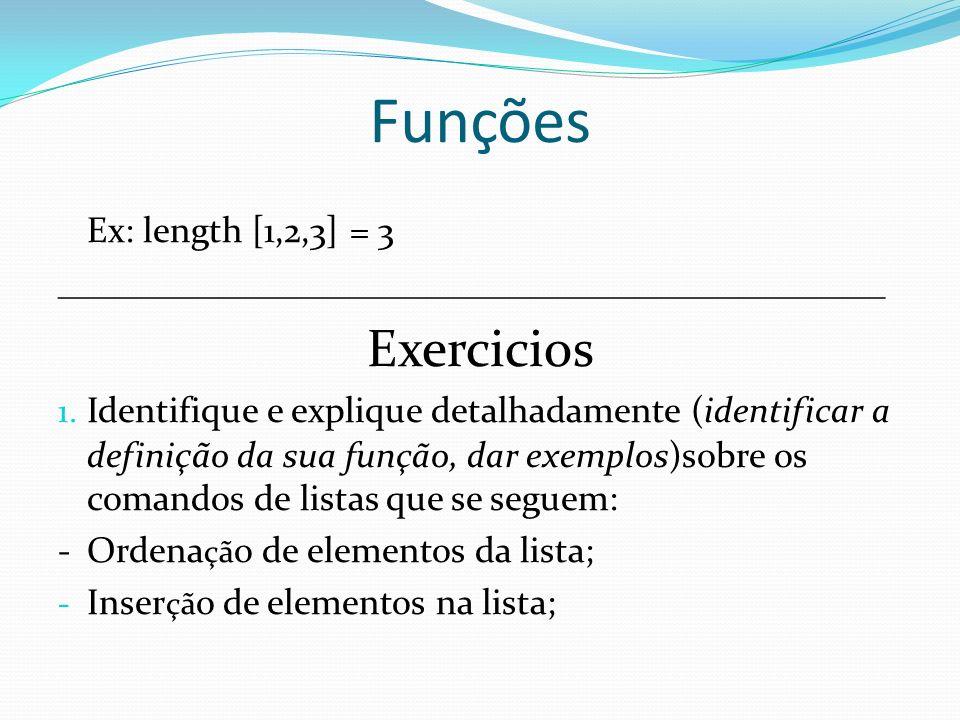 Funções Ex: length [1,2,3] = 3 ______________________________________________ Exercicios 1. Identifique e explique detalhadamente (identificar a defin