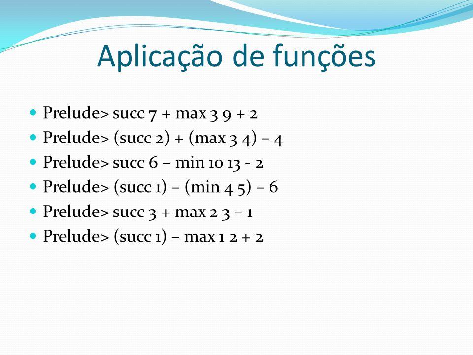 Aplicação de funções Prelude> succ 7 + max 3 9 + 2 Prelude> (succ 2) + (max 3 4) – 4 Prelude> succ 6 – min 10 13 - 2 Prelude> (succ 1) – (min 4 5) – 6
