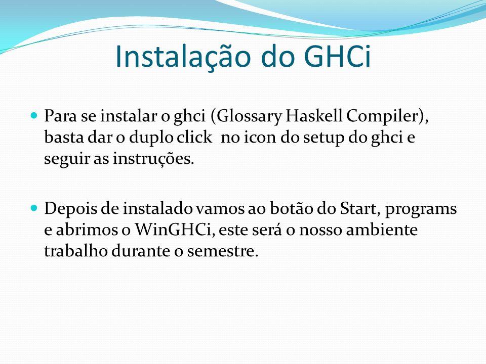 Instalação do GHCi Para se instalar o ghci (Glossary Haskell Compiler), basta dar o duplo click no icon do setup do ghci e seguir as instruções. Depoi