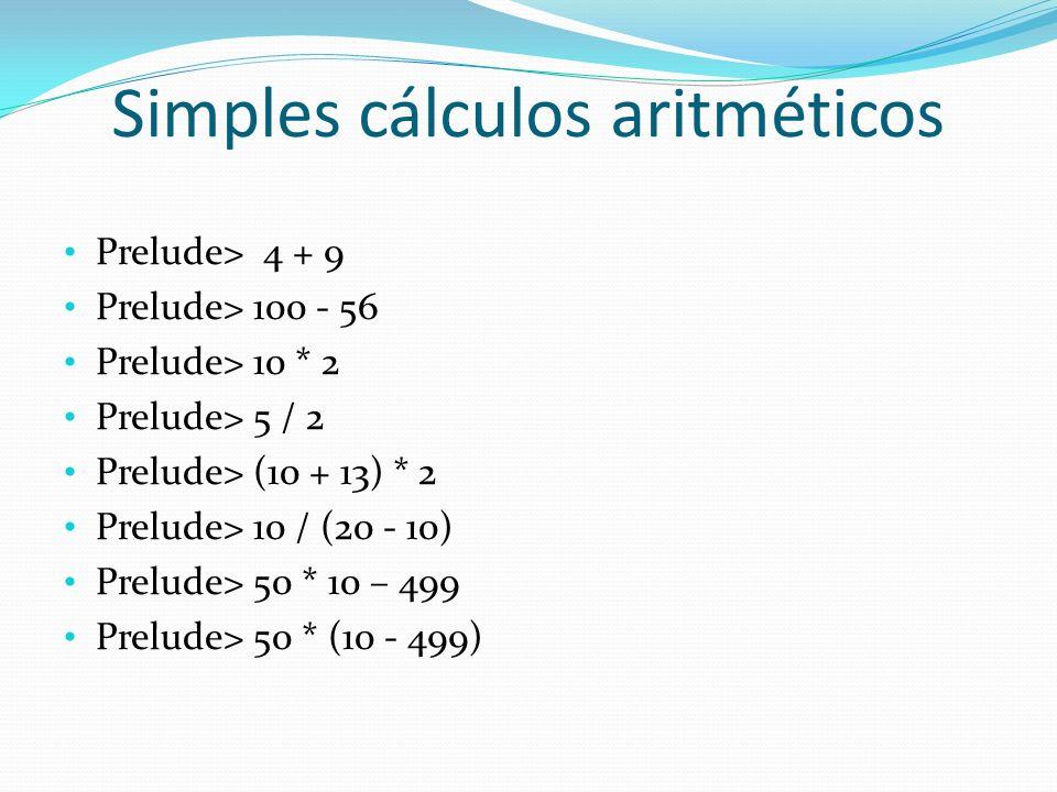 Simples cálculos aritméticos Prelude> 4 + 9 Prelude> 100 - 56 Prelude> 10 * 2 Prelude> 5 / 2 Prelude> (10 + 13) * 2 Prelude> 10 / (20 - 10) Prelude> 5