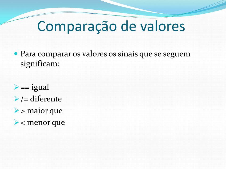 Comparação de valores Para comparar os valores os sinais que se seguem significam: == igual /= diferente > maior que < menor que