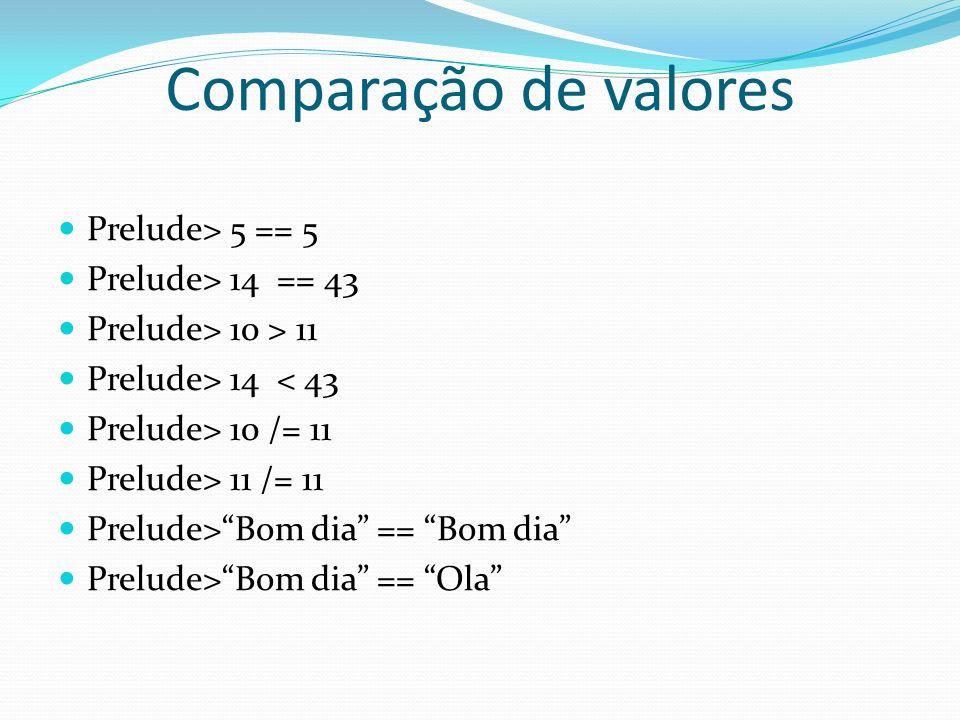 Comparação de valores Prelude> 5 == 5 Prelude> 14 == 43 Prelude> 10 > 11 Prelude> 14 < 43 Prelude> 10 /= 11 Prelude> 11 /= 11 Prelude>Bom dia == Bom d
