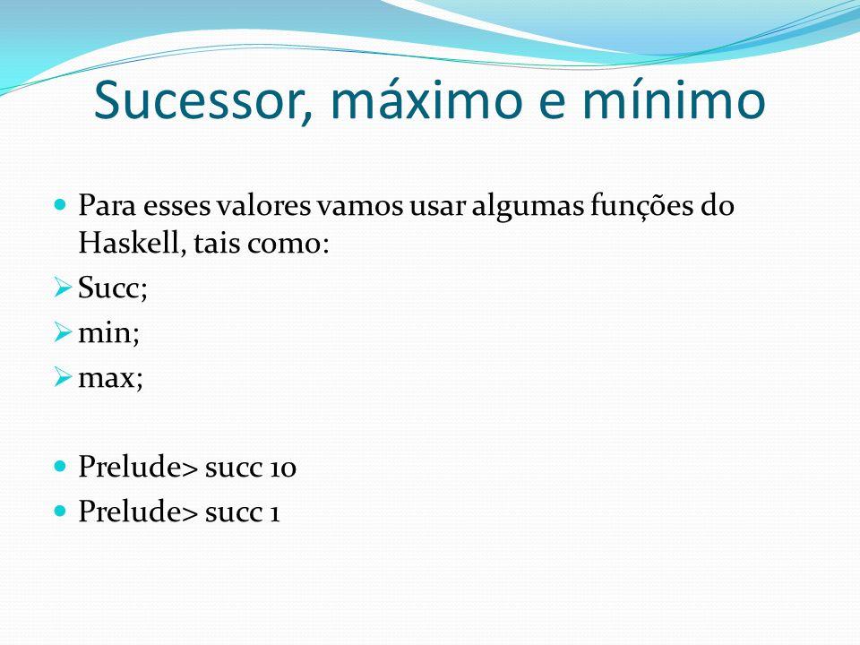 Sucessor, máximo e mínimo Para esses valores vamos usar algumas funções do Haskell, tais como: Succ; min; max; Prelude> succ 10 Prelude> succ 1
