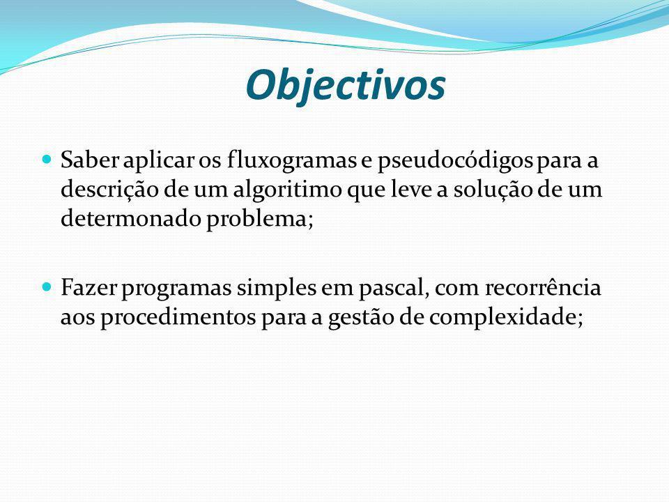 Objectivos Saber aplicar os fluxogramas e pseudocódigos para a descrição de um algoritimo que leve a solução de um determonado problema; Fazer program