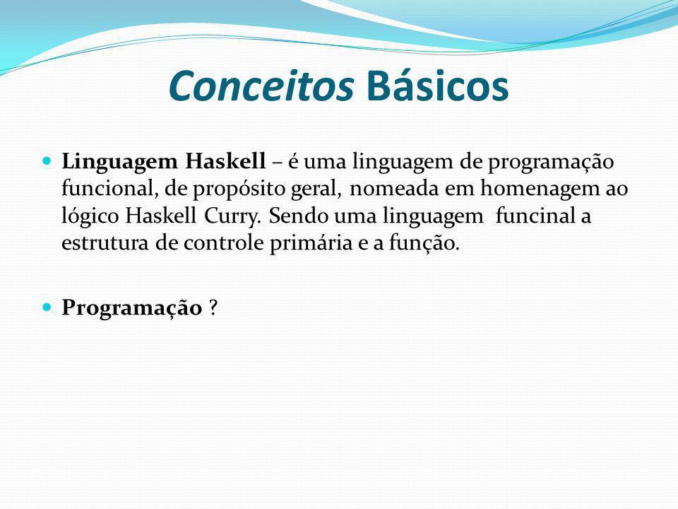 Conceitos Básicos Linguagem Haskell – é uma linguagem de programação funcional, de propósito geral, nomeada em homenagem ao lógico Haskell Curry. Send