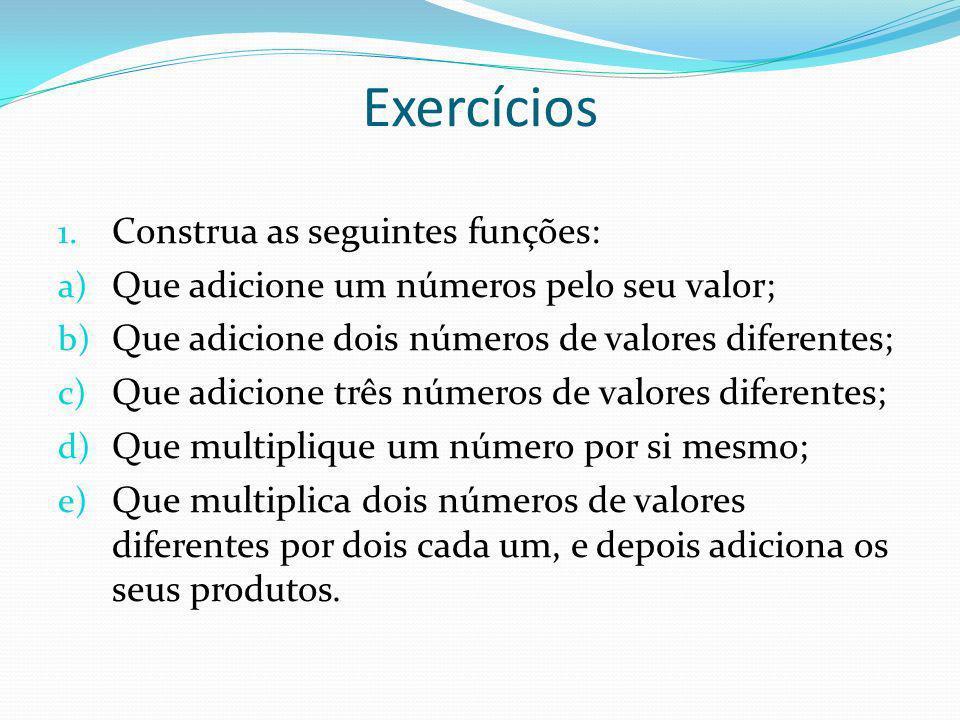 Exercícios 1. Construa as seguintes funções: a) Que adicione um números pelo seu valor; b) Que adicione dois números de valores diferentes; c) Que adi