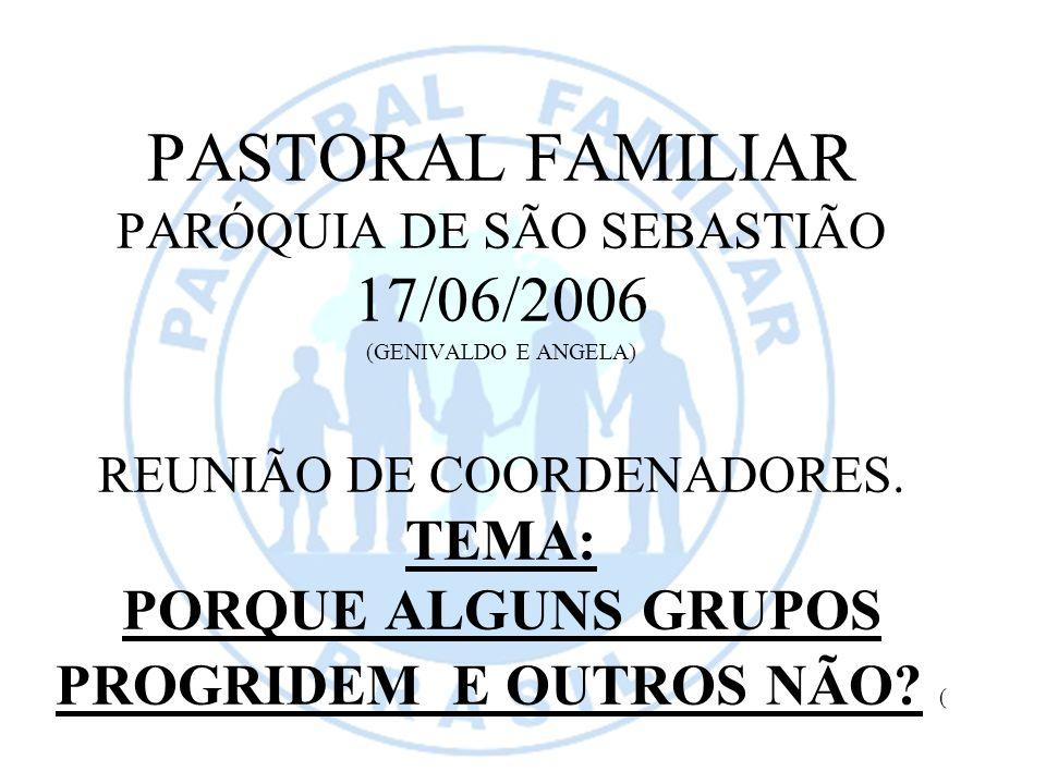 PASTORAL FAMILIAR PARÓQUIA DE SÃO SEBASTIÃO 17/06/2006 (GENIVALDO E ANGELA) REUNIÃO DE COORDENADORES. TEMA: PORQUE ALGUNS GRUPOS PROGRIDEM E OUTROS NÃ