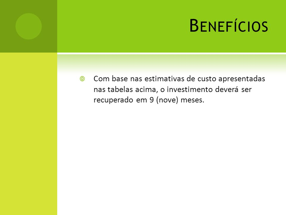 B ENEFÍCIOS Com base nas estimativas de custo apresentadas nas tabelas acima, o investimento deverá ser recuperado em 9 (nove) meses.