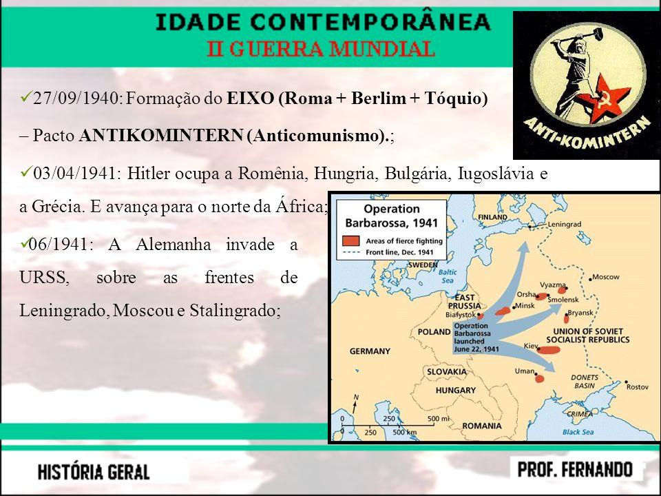 27/09/1940: Formação do EIXO (Roma + Berlim + Tóquio) – Pacto ANTIKOMINTERN (Anticomunismo).; 03/04/1941: Hitler ocupa a Romênia, Hungria, Bulgária, I