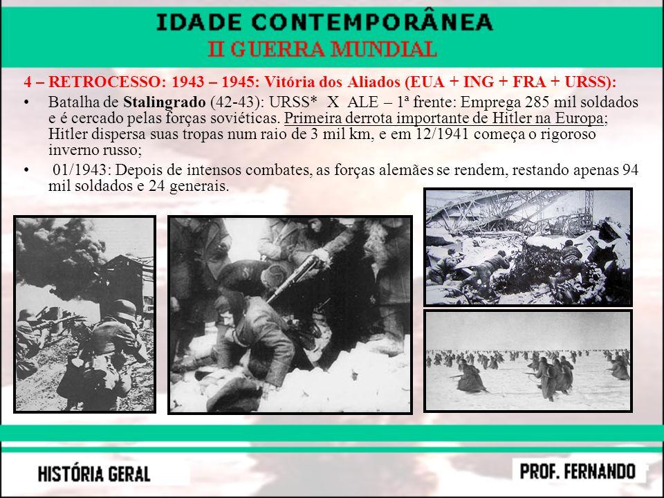 4 – RETROCESSO: 1943 – 1945: Vitória dos Aliados (EUA + ING + FRA + URSS): Batalha de Stalingrado (42-43): URSS* X ALE – 1ª frente: Emprega 285 mil so
