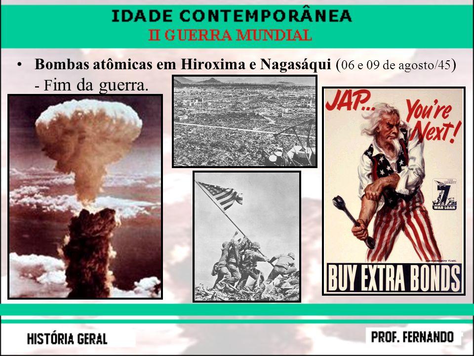 Bombas atômicas em Hiroxima e Nagasáqui ( 06 e 09 de agosto/45 ) - F im da guerra.