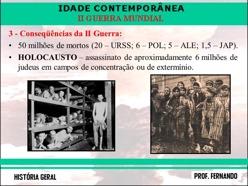 3 - Conseqüências da II Guerra: 50 milhões de mortos (20 – URSS; 6 – POL; 5 – ALE; 1,5 – JAP). HOLOCAUSTO – assassinato de aproximadamente 6 milhões d