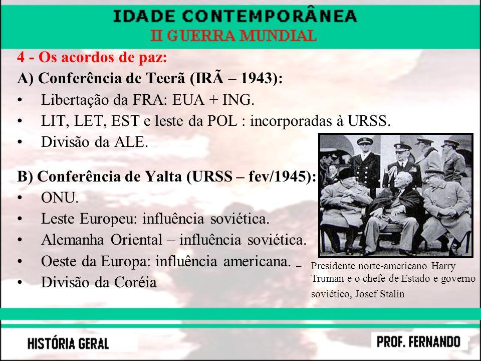 4 - Os acordos de paz: A) Conferência de Teerã (IRÃ – 1943): Libertação da FRA: EUA + ING. LIT, LET, EST e leste da POL : incorporadas à URSS. Divisão