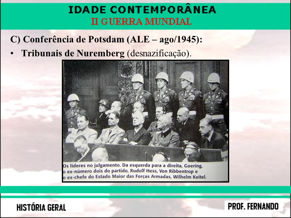C) Conferência de Potsdam (ALE – ago/1945): Tribunais de Nuremberg (desnazificação).
