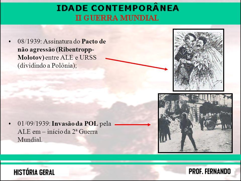 08/1939: Assinatura do Pacto de não agressão (Ribentropp- Molotov) entre ALE e URSS (dividindo a Polônia); 01/09/1939: Invasão da POL pela ALE em – in