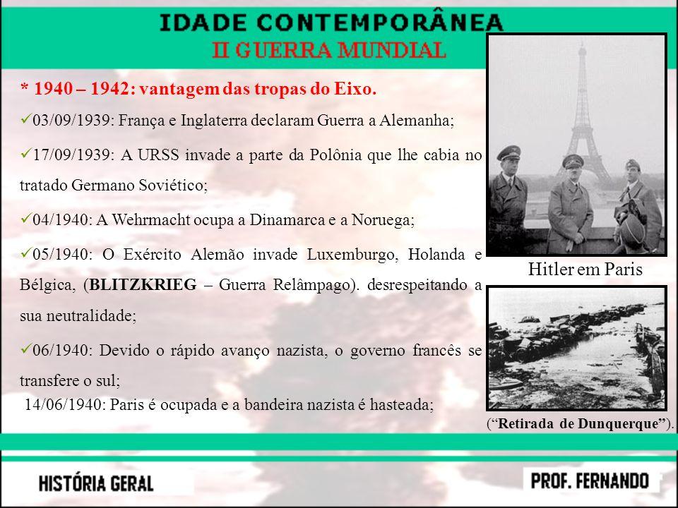 * 1940 – 1942: vantagem das tropas do Eixo. 03/09/1939: França e Inglaterra declaram Guerra a Alemanha; 17/09/1939: A URSS invade a parte da Polônia q