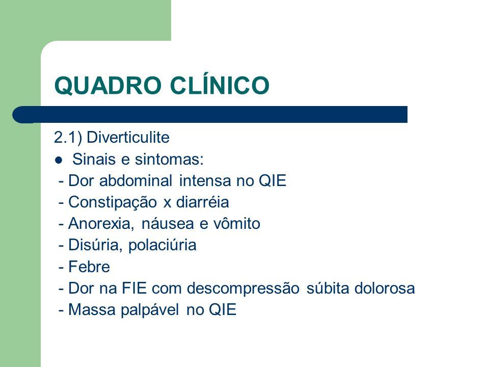 QUADRO CLÍNICO 2.1) Diverticulite Sinais e sintomas: - Dor abdominal intensa no QIE - Constipação x diarréia - Anorexia, náusea e vômito - Disúria, po
