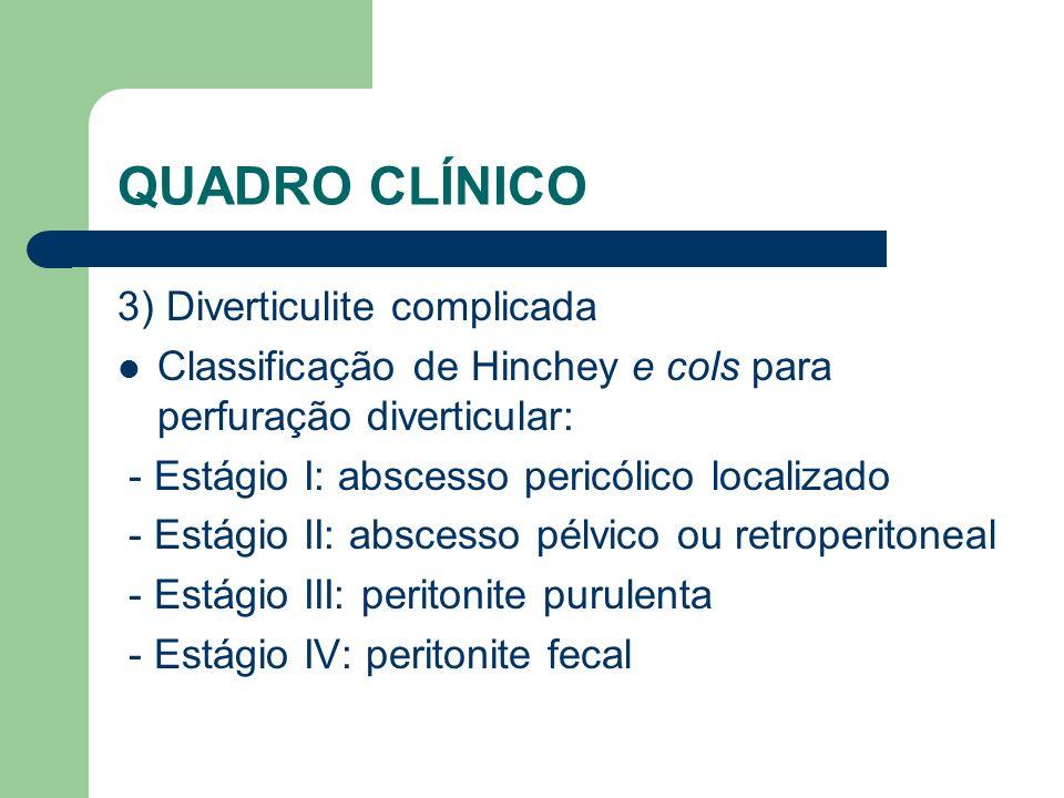 QUADRO CLÍNICO 3) Diverticulite complicada Classificação de Hinchey e cols para perfuração diverticular: - Estágio I: abscesso pericólico localizado -