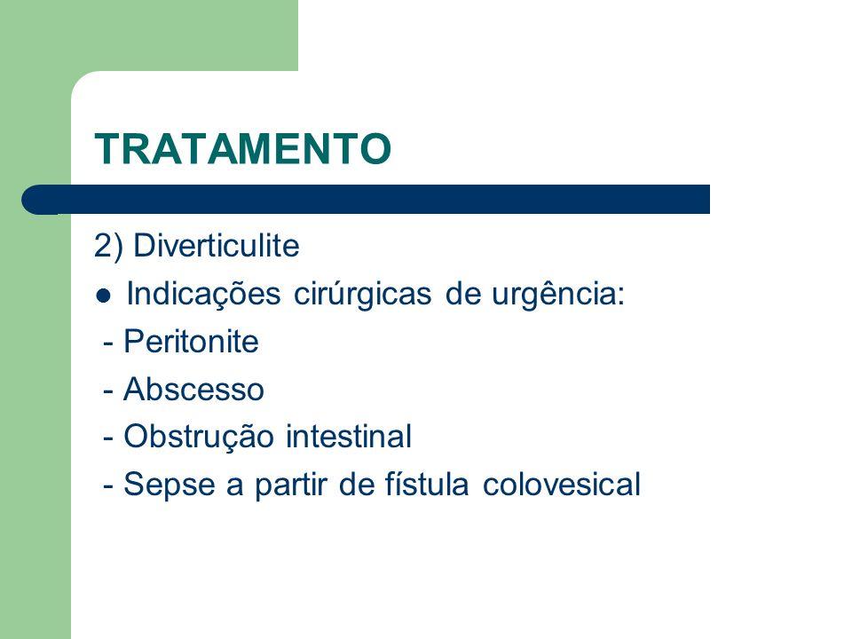 TRATAMENTO 2) Diverticulite Indicações cirúrgicas de urgência: - Peritonite - Abscesso - Obstrução intestinal - Sepse a partir de fístula colovesical