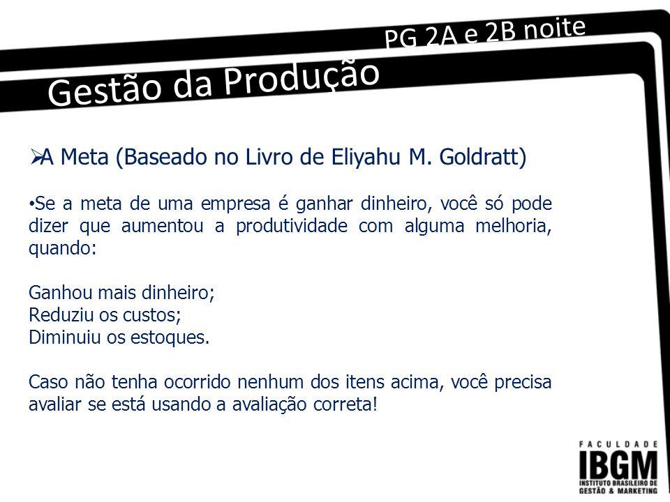 Gestão da Produção PG 2A e 2B noite A Meta (Baseado no Livro de Eliyahu M. Goldratt) Se a meta de uma empresa é ganhar dinheiro, você só pode dizer qu