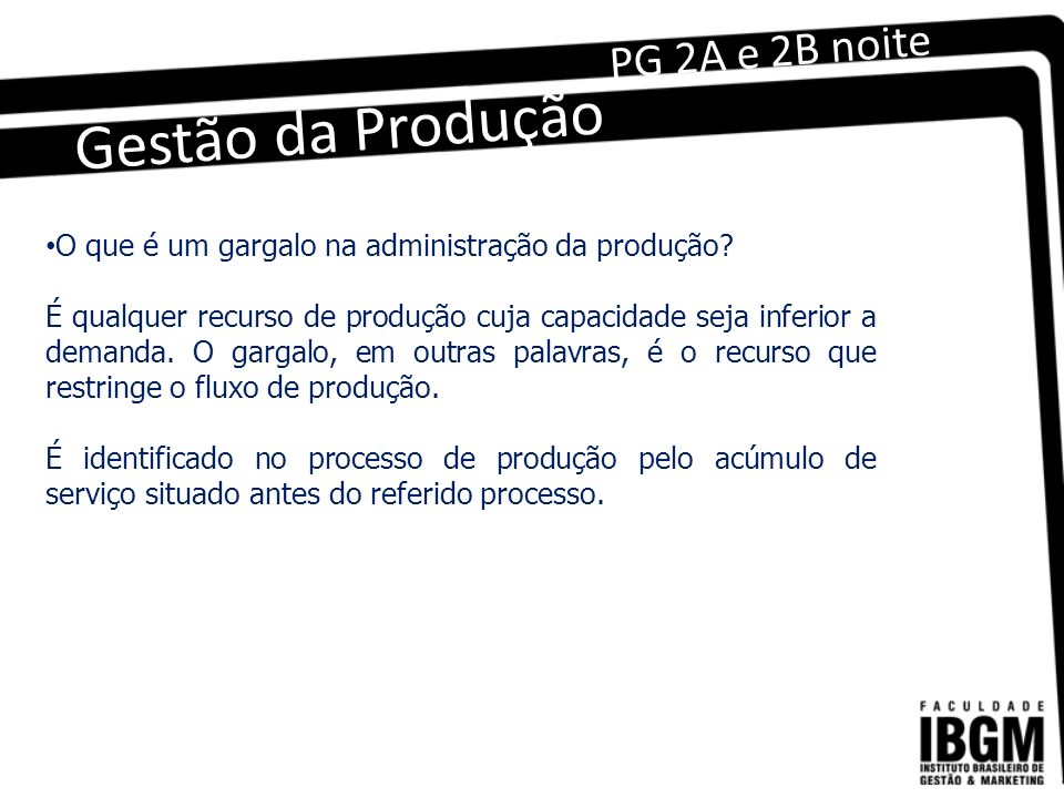 Gestão da Produção PG 2A e 2B noite O que é um gargalo na administração da produção? É qualquer recurso de produção cuja capacidade seja inferior a de