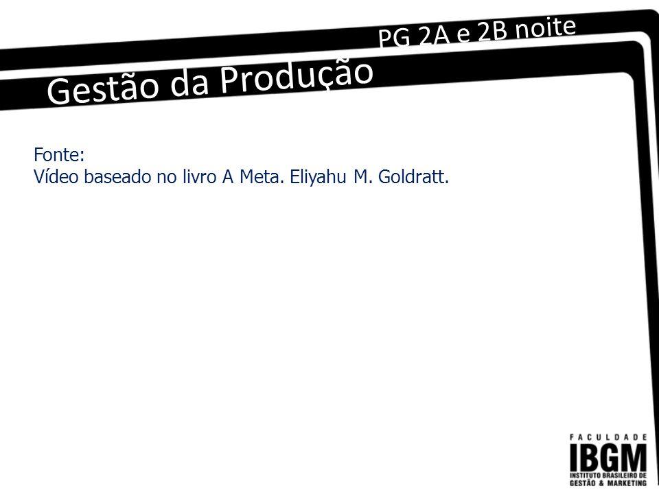 Gestão da Produção PG 2A e 2B noite Fonte: Vídeo baseado no livro A Meta. Eliyahu M. Goldratt.