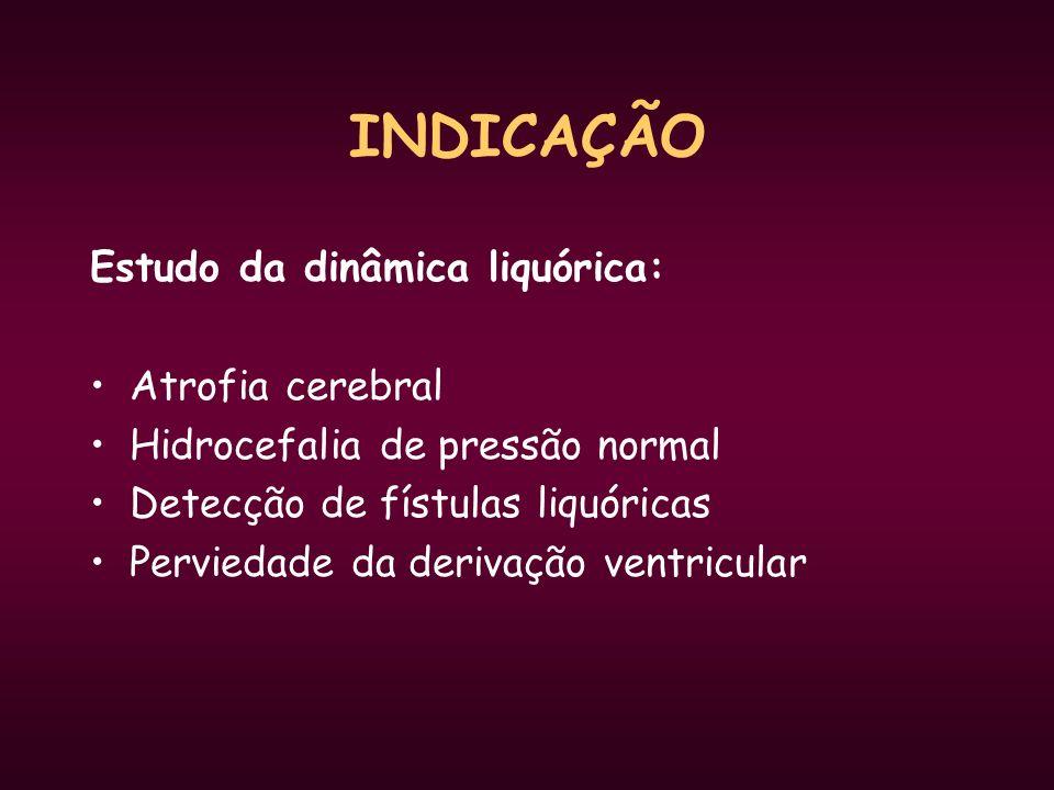 INDICAÇÃO Estudo da dinâmica liquórica: Atrofia cerebral Hidrocefalia de pressão normal Detecção de fístulas liquóricas Perviedade da derivação ventri