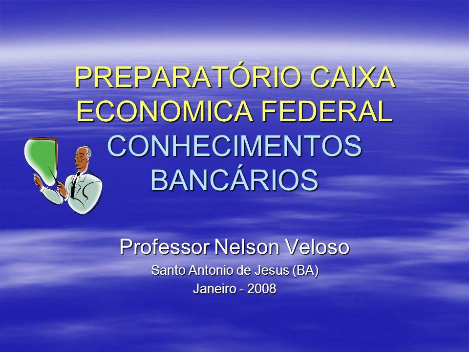 PREPARATÓRIO CAIXA ECONOMICA FEDERAL CONHECIMENTOS BANCÁRIOS Professor Nelson Veloso Santo Antonio de Jesus (BA) Janeiro - 2008