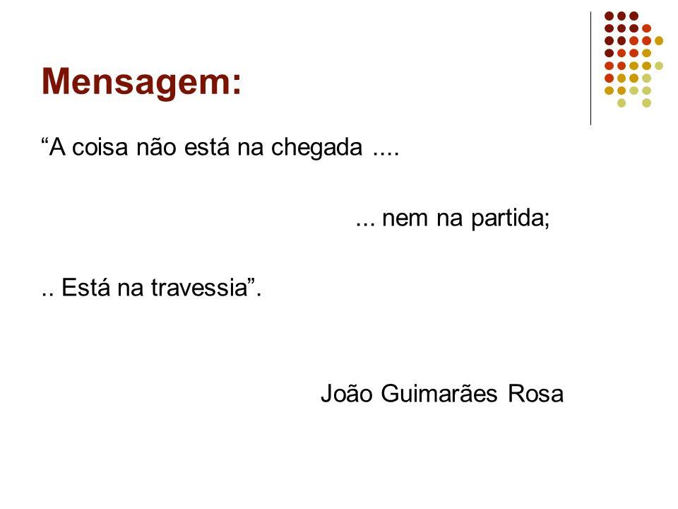 Mensagem: A coisa não está na chegada....... nem na partida;.. Está na travessia. João Guimarães Rosa