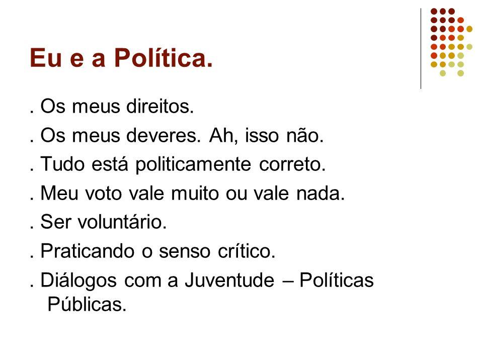 Eu e a Política.. Os meus direitos.. Os meus deveres. Ah, isso não.. Tudo está politicamente correto.. Meu voto vale muito ou vale nada.. Ser voluntár