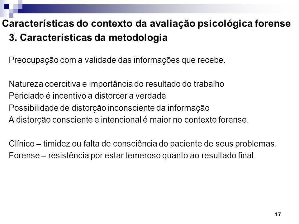 17 Características do contexto da avaliação psicológica forense 3. Características da metodologia Preocupação com a validade das informações que receb