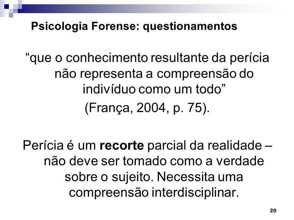 20 que o conhecimento resultante da perícia não representa a compreensão do indivíduo como um todo (França, 2004, p. 75). Perícia é um recorte parcial