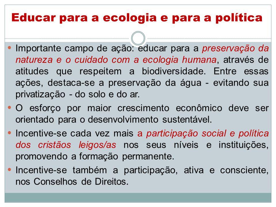 Educar para a ecologia e para a política Importante campo de ação: educar para a preservação da natureza e o cuidado com a ecologia humana, através de