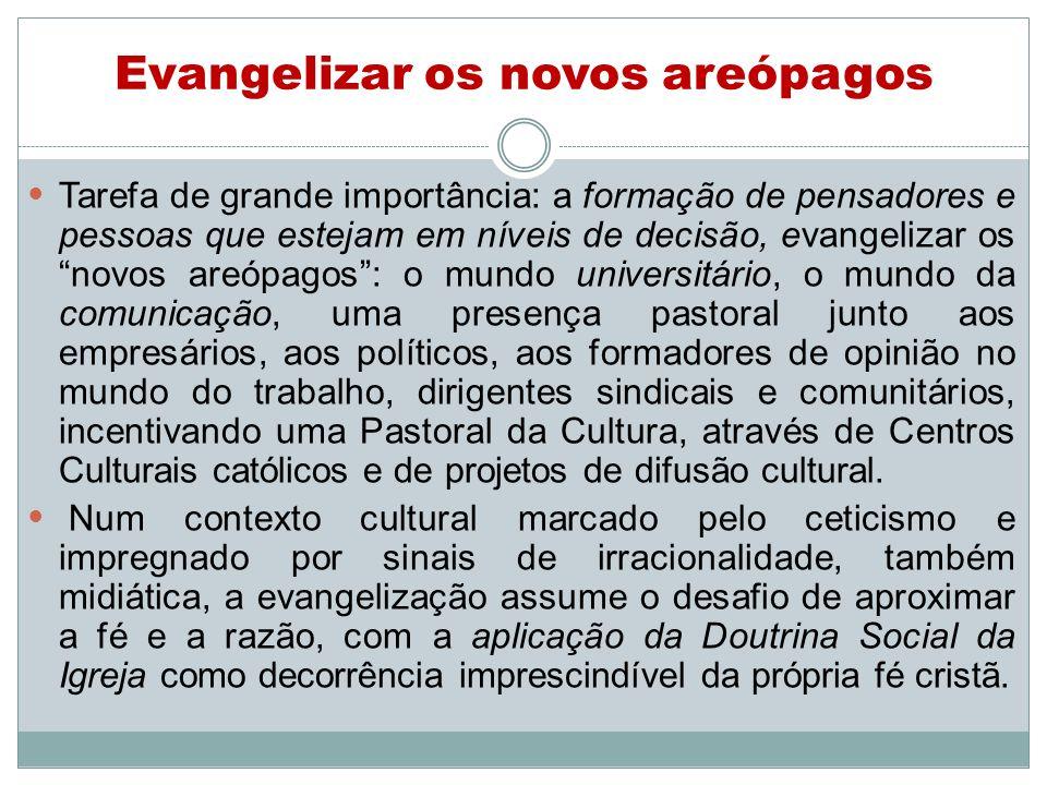 Evangelizar os novos areópagos Tarefa de grande importância: a formação de pensadores e pessoas que estejam em níveis de decisão, evangelizar os novos