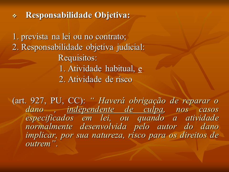 Responsabilidade Objetiva: Responsabilidade Objetiva: 1. prevista na lei ou no contrato; 2. Responsabilidade objetiva judicial: Requisitos: 1. Ativida