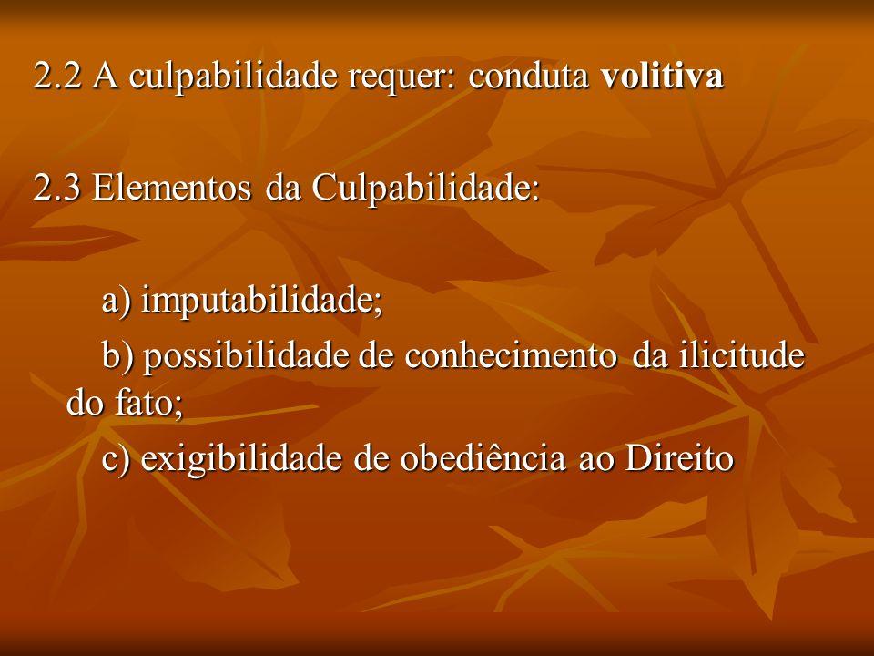 2.2 A culpabilidade requer: conduta volitiva 2.3 Elementos da Culpabilidade: a) imputabilidade; a) imputabilidade; b) possibilidade de conhecimento da