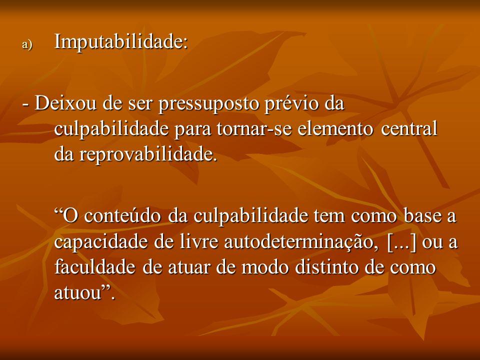 a) Imputabilidade: - Deixou de ser pressuposto prévio da culpabilidade para tornar-se elemento central da reprovabilidade. O conteúdo da culpabilidade
