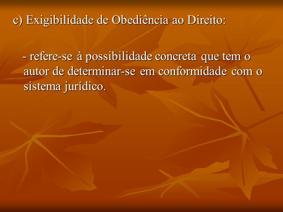 c) Exigibilidade de Obediência ao Direito: - refere-se à possibilidade concreta que tem o autor de determinar-se em conformidade com o sistema jurídic