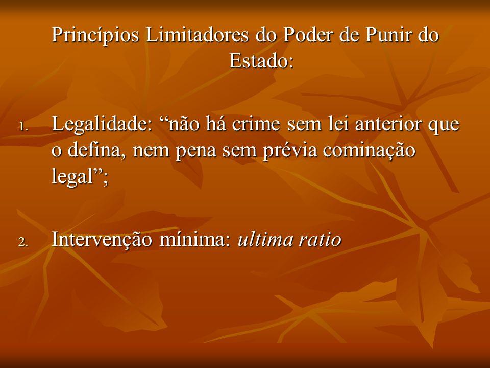 Princípios Limitadores do Poder de Punir do Estado: 1. Legalidade: não há crime sem lei anterior que o defina, nem pena sem prévia cominação legal; 2.