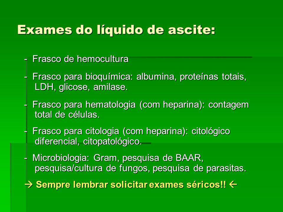 Exames do líquido de ascite: - Frasco de hemocultura - Frasco para bioquímica: albumina, proteínas totais, LDH, glicose, amilase. - Frasco para hemato