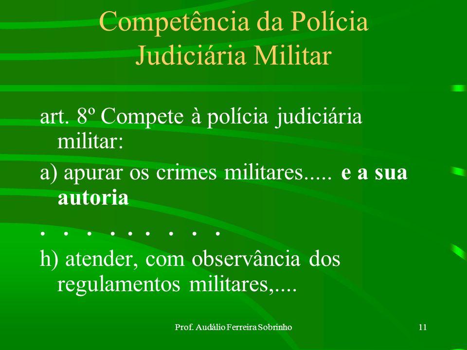 Prof. Audálio Ferreira Sobrinho10 Polícia Judiciária Militar É exercida para apurar os crimes militares e sua autoria, pelas autoridades elencadas no