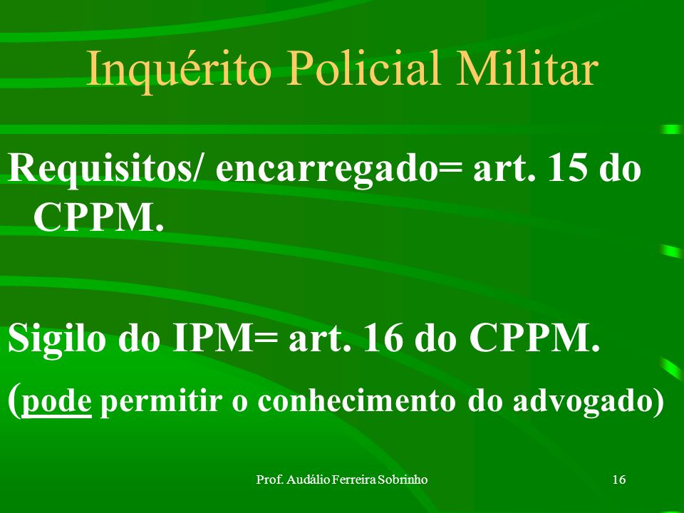 Prof. Audálio Ferreira Sobrinho15 Assistência de Procurador (art. 14 do CPPM) Fato delituoso de excepcional importância ou de difícil elucidação.