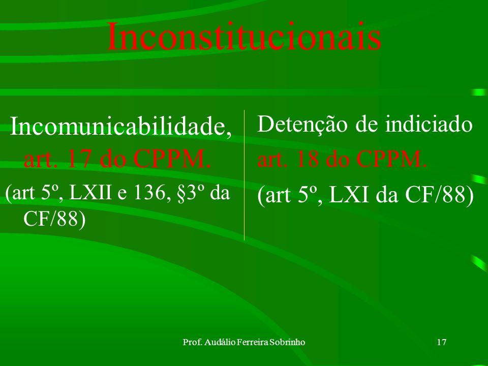 Prof. Audálio Ferreira Sobrinho16 Inquérito Policial Militar Requisitos/ encarregado= art. 15 do CPPM. Sigilo do IPM= art. 16 do CPPM. ( pode permitir