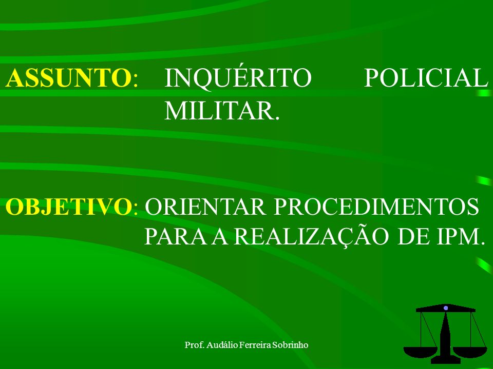 Prof.Audálio Ferreira Sobrinho12 Inquérito Policial Militar Finalidade do IPM= art.