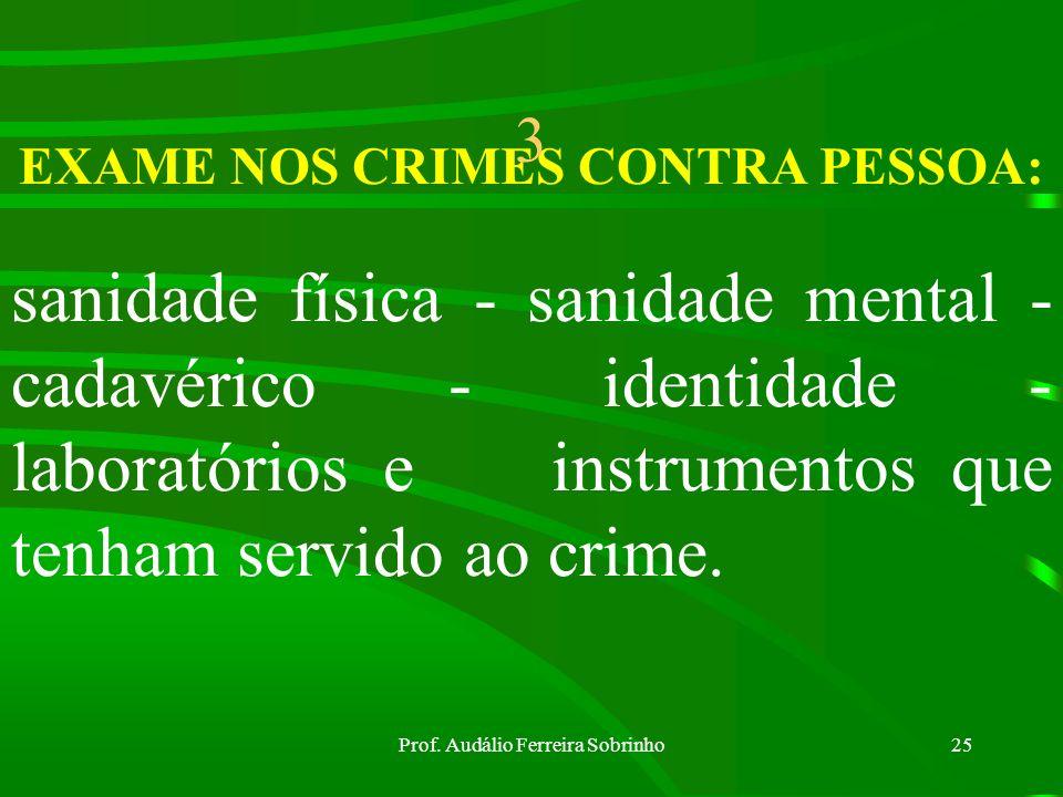 Prof. Audálio Ferreira Sobrinho24 EXAME DE CORPO DE DELITO E OUTROS: Em todos os crimes em que haja vestígios, é obrigatória a realização do Exame de