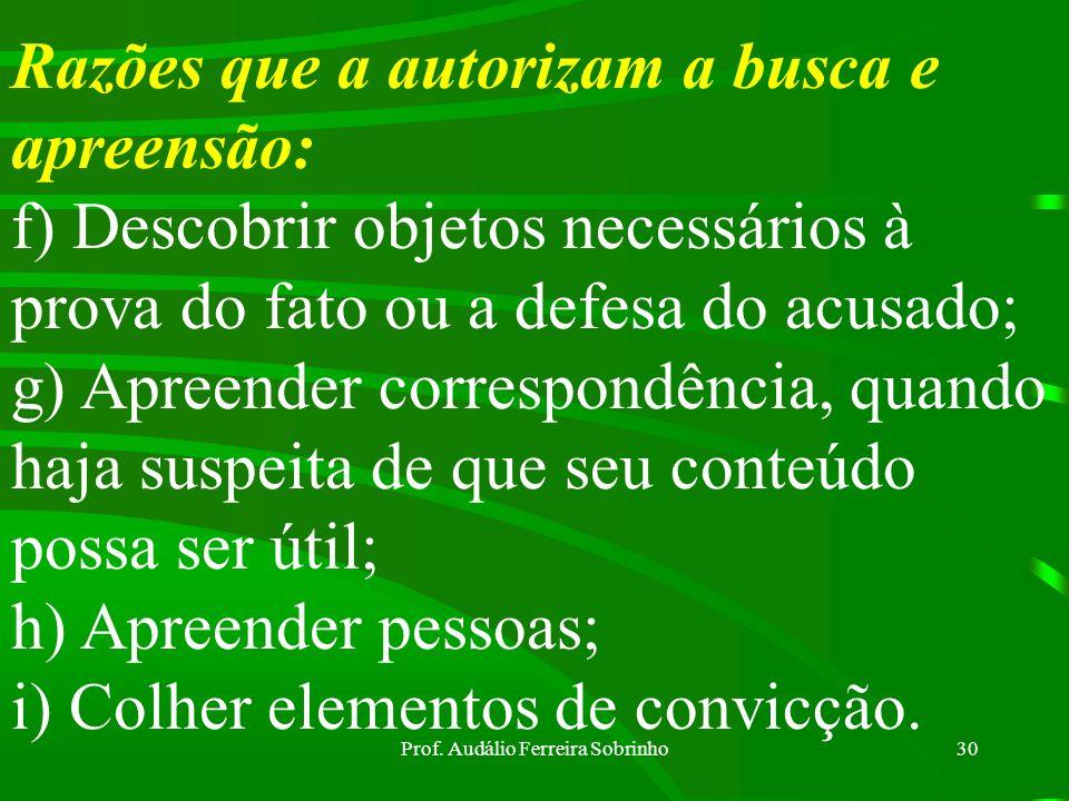 Prof. Audálio Ferreira Sobrinho29 Razões que a autorizam a busca e apreensão: a)Prender criminosos; b)Apreender coisas ligadas ao crime ; c) Apreender