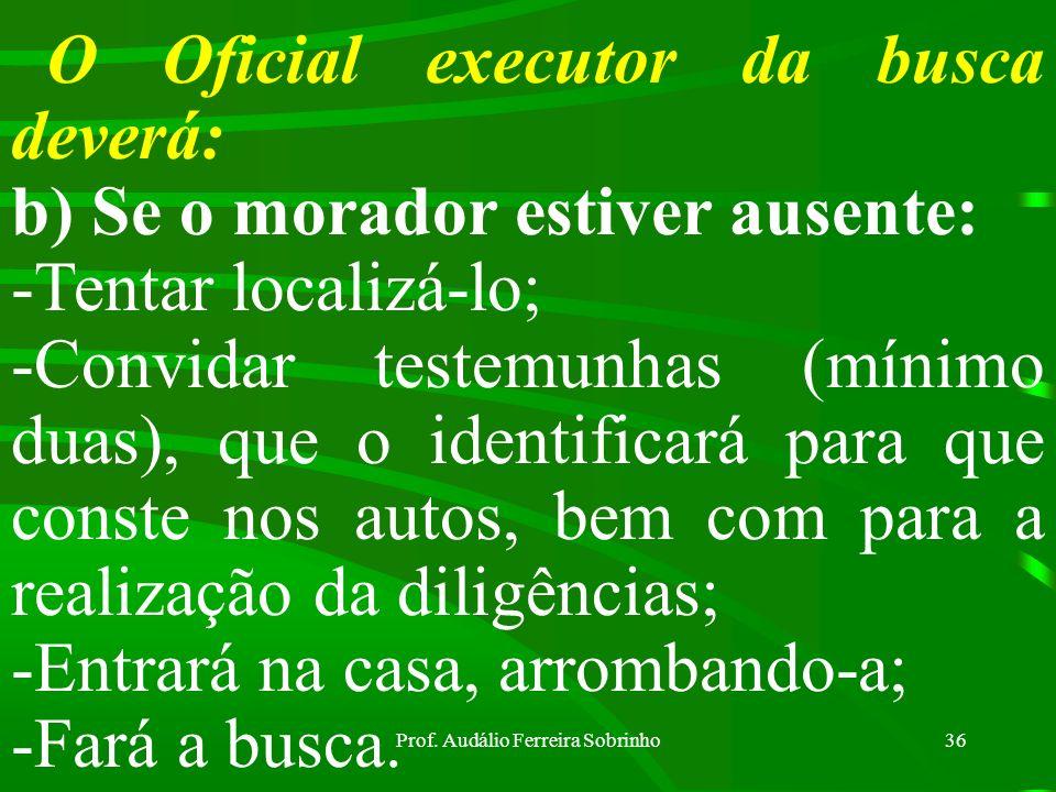 Prof. Audálio Ferreira Sobrinho35 O Oficial executor da busca deverá: a) Se o morador estiver presente: -Ler a ele o mandado judicial; -Convidá-lo a f