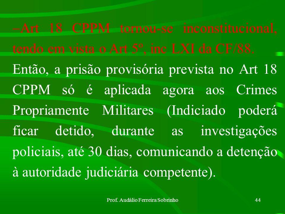 Prof. Audálio Ferreira Sobrinho43 Prisão Provisória – ocorre durante o IPM, antes da condenação (Crime Propriamente Militar). Para os Crimes Impropria